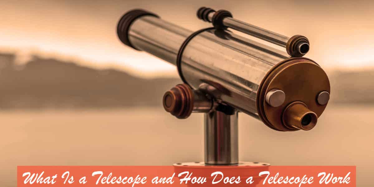 What is a Telescope and How Does a Telescope Work – Three Main Uses of the Telescope